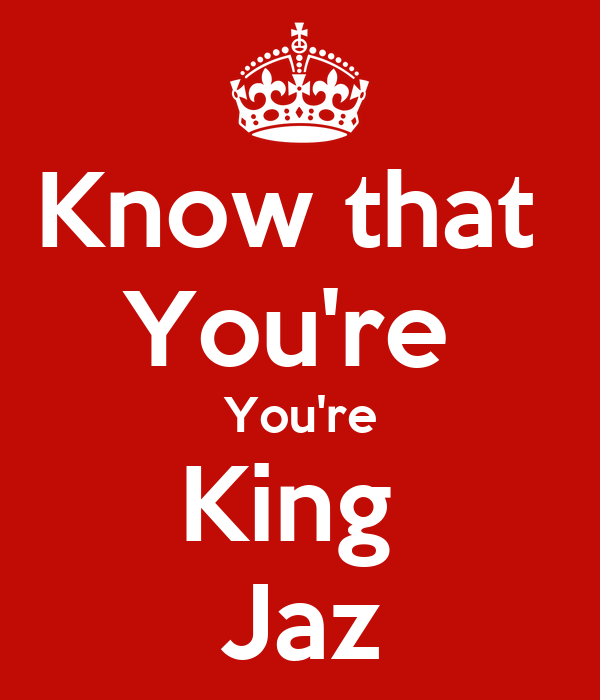 Know that  You're  You're King  Jaz