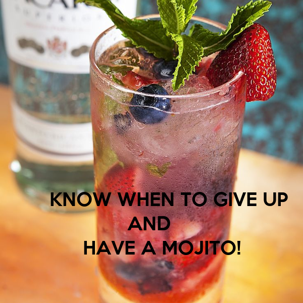 KNOW WHEN TO GIVE UP               AND        HAVE A MOJITO!