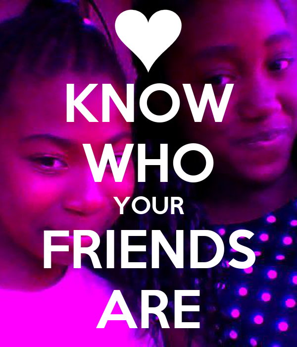 KNOW WHO YOUR FRIENDS ARE
