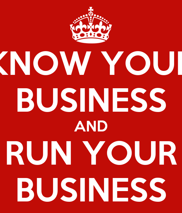 KNOW YOUR BUSINESS AND RUN YOUR BUSINESS