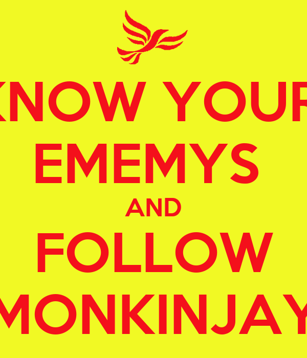 KNOW YOUR  EMEMYS  AND FOLLOW MONKINJAY