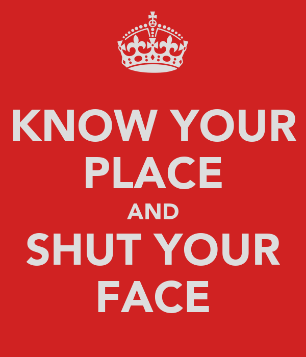 KNOW YOUR PLACE AND SHUT YOUR FACE