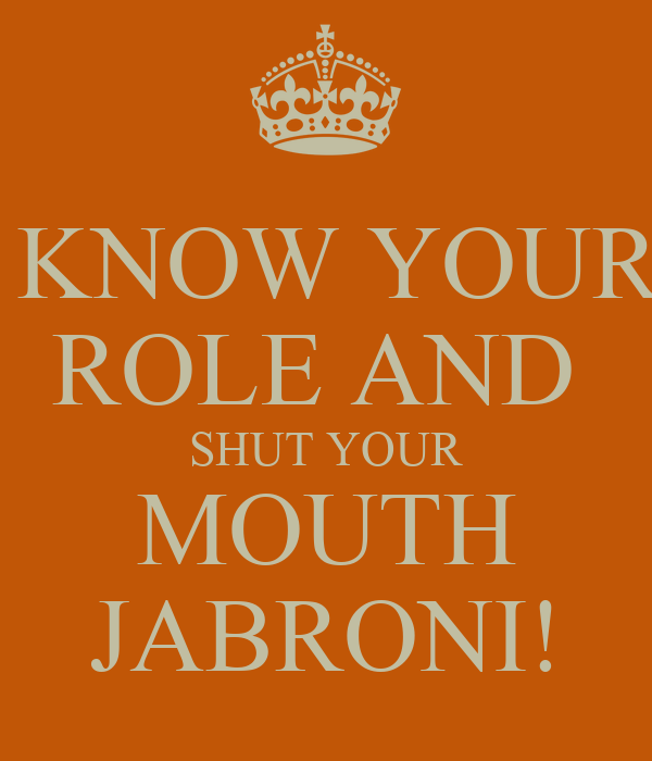 KNOW YOUR ROLE AND  SHUT YOUR MOUTH JABRONI!