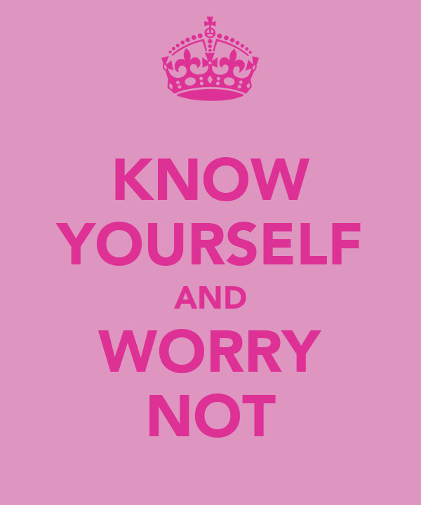 KNOW YOURSELF AND WORRY NOT