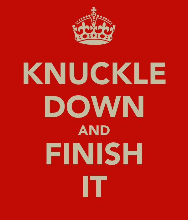 KNUCKLE DOWN AND FINISH IT