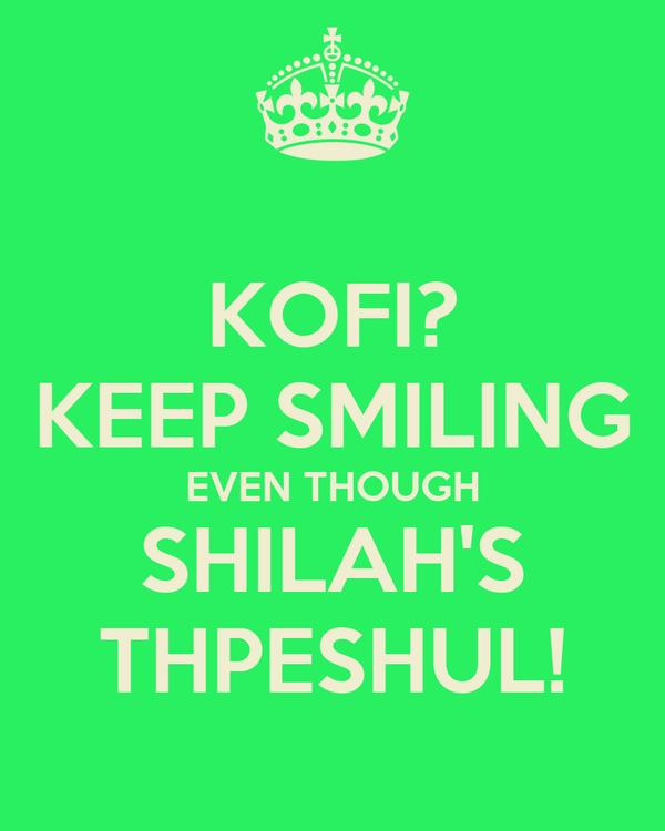 KOFI? KEEP SMILING EVEN THOUGH SHILAH'S THPESHUL!