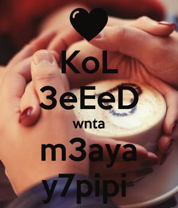 KoL 3eEeD wnta m3aya y7pipi