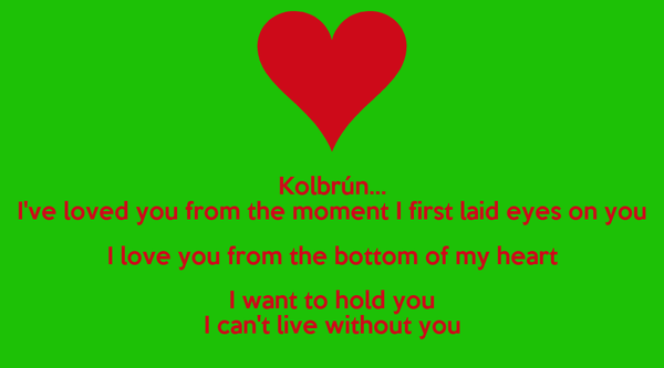 Kolbrún... I've loved you from the moment I first laid eyes on you I love you from the bottom of my heart I want to hold you I can't live without you