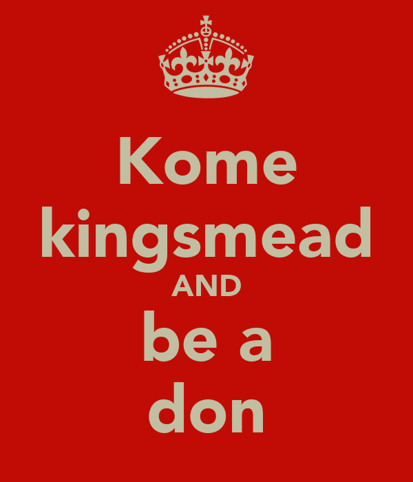 Kome kingsmead AND be a don