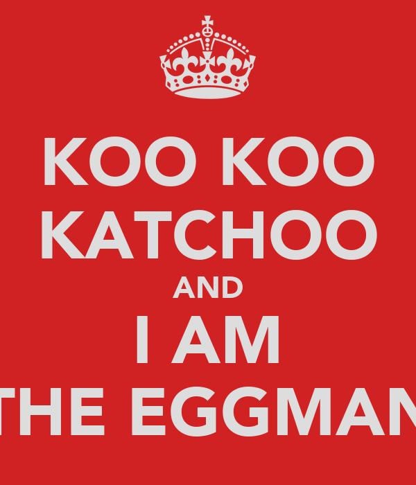 KOO KOO KATCHOO AND I AM THE EGGMAN