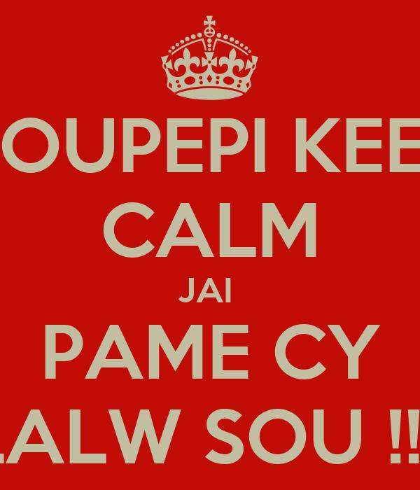 KOUPEPI KEEP CALM JAI  PAME CY LALW SOU !!!!