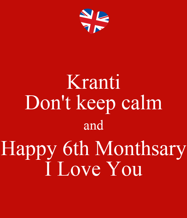 Kranti Don't keep calm and Happy 6th Monthsary I Love You