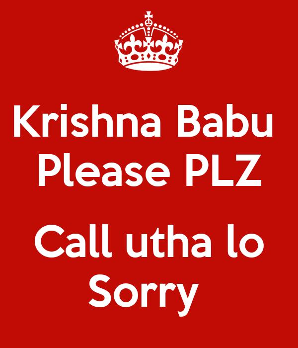 Krishna Babu  Please PLZ  Call utha lo Sorry