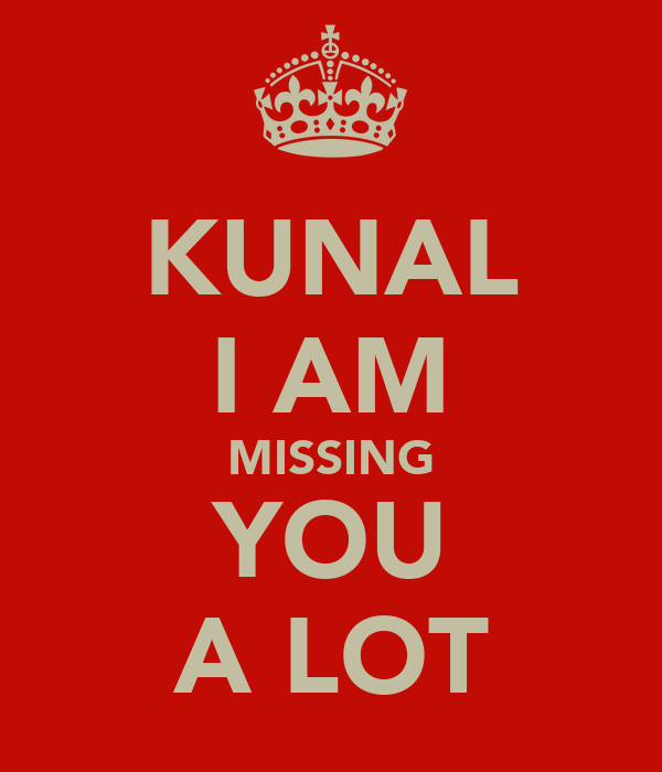KUNAL I AM MISSING YOU A LOT