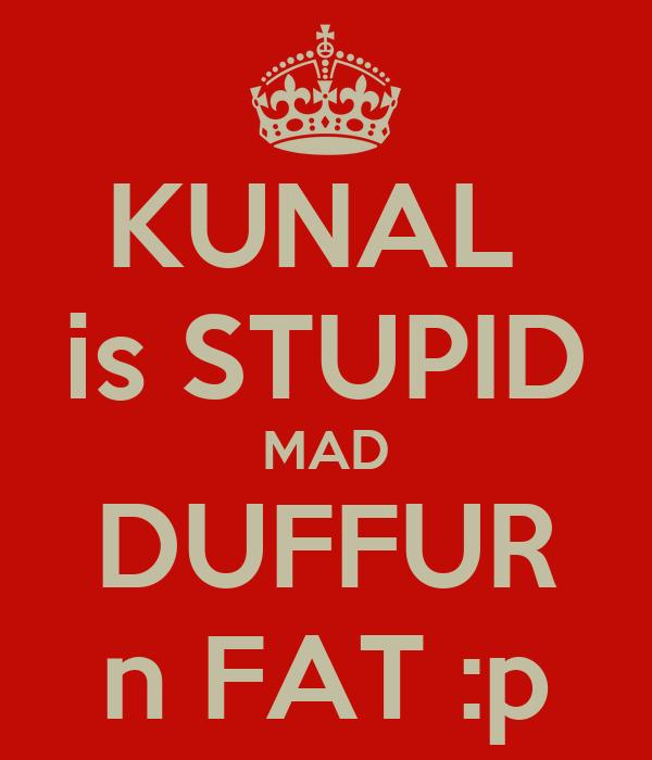 KUNAL  is STUPID MAD DUFFUR n FAT :p