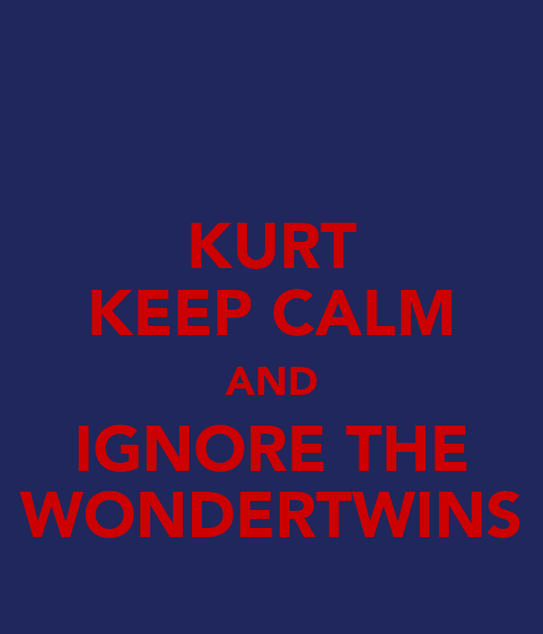 KURT KEEP CALM AND IGNORE THE WONDERTWINS
