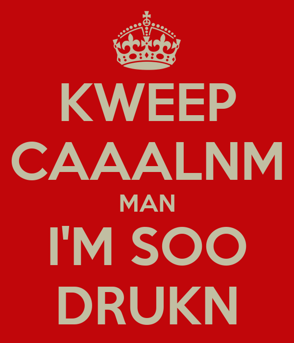 KWEEP CAAALNM MAN I'M SOO DRUKN