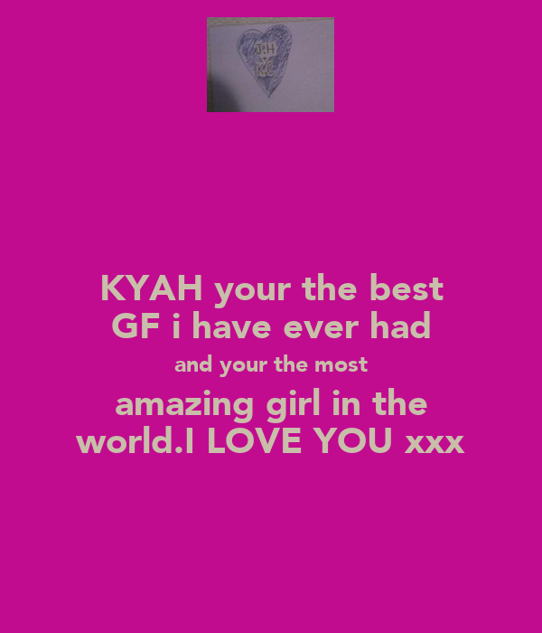 KYAH your the best GF i have ever had and your the most amazing girl in the world.I LOVE YOU xxx