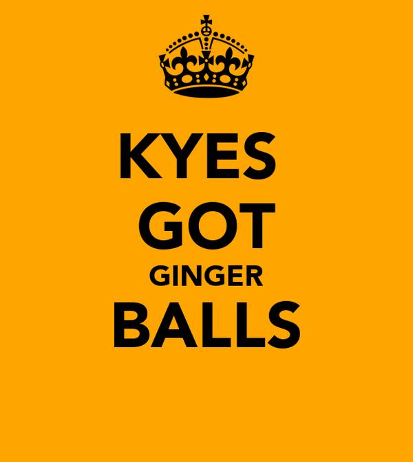 KYES  GOT GINGER BALLS
