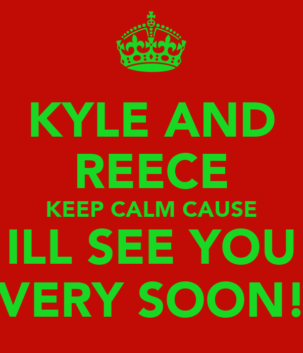 KYLE AND REECE KEEP CALM CAUSE ILL SEE YOU VERY SOON!