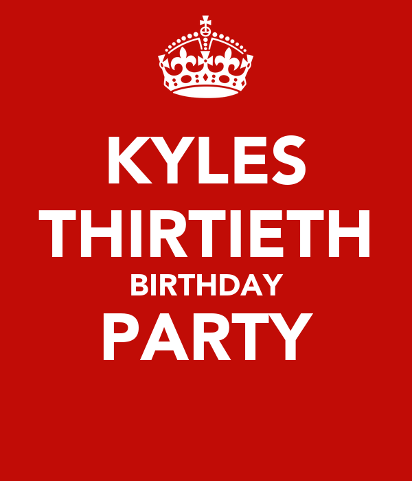 KYLES THIRTIETH BIRTHDAY PARTY