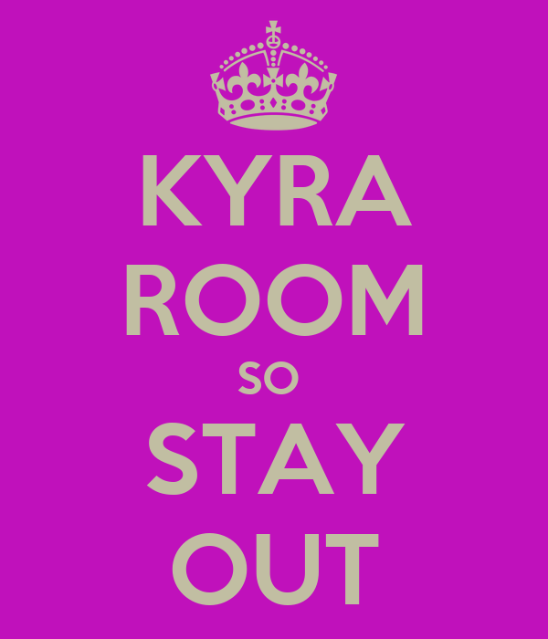 KYRA ROOM SO  STAY OUT