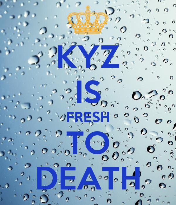KYZ IS FRESH TO DEATH
