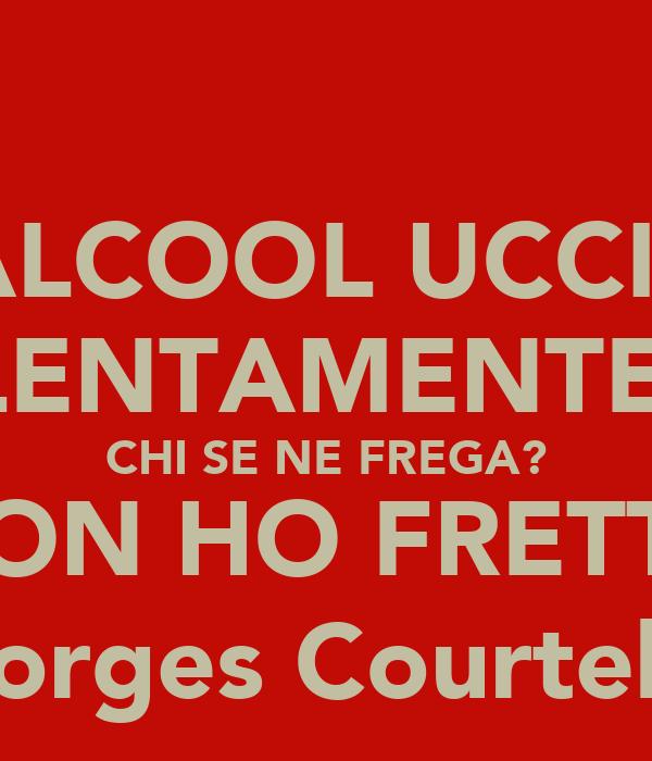 L'ALCOOL UCCIDE LENTAMENTE. CHI SE NE FREGA? NON HO FRETTA (Georges Courteline)