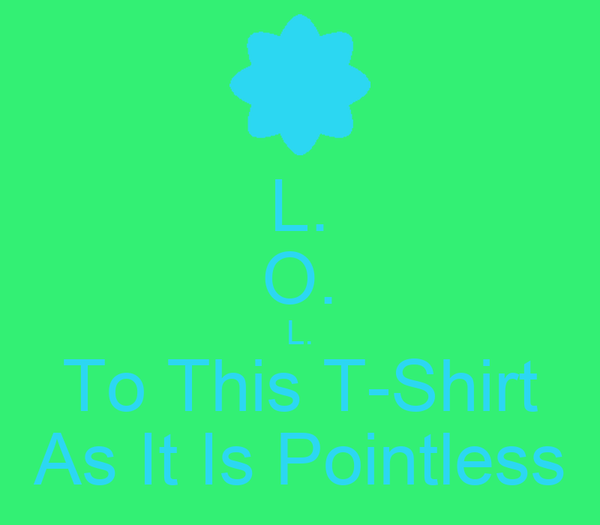 L. O. L. To This T-Shirt As It Is Pointless