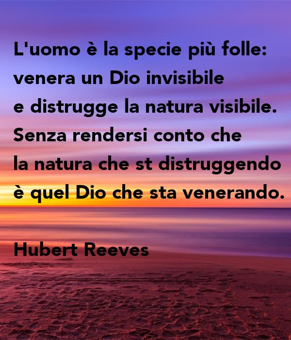 L'uomo è la specie più folle: venera un Dio invisibile e distrugge la natura visibile. Senza rendersi conto che la natura che st distruggendo è quel Dio che sta venerando.  Hubert Reeves