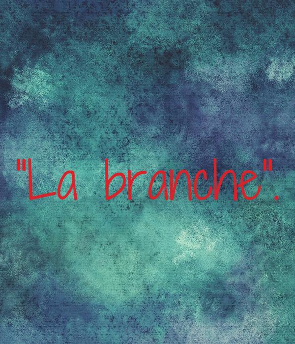 """""""La branche""""."""