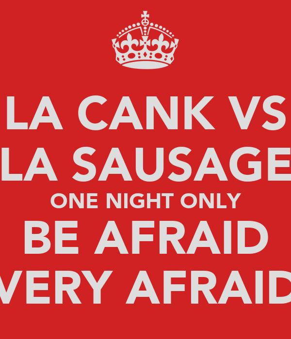 LA CANK VS LA SAUSAGE ONE NIGHT ONLY BE AFRAID VERY AFRAID
