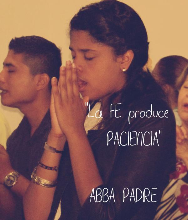 """""""La FE produce     PACIENCIA""""  (ABBA PADRE)"""