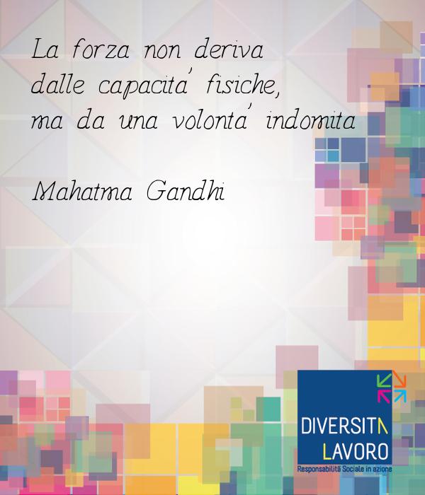 La forza non deriva  dalle capacita' fisiche,  ma da una volonta' indomita  Mahatma Gandhi