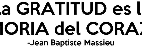 La GRATITUD es la MEMORIA del CORAZÓN -Jean Baptiste Massieu