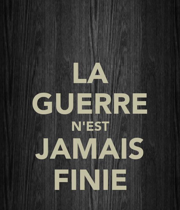 LA GUERRE N'EST JAMAIS FINIE
