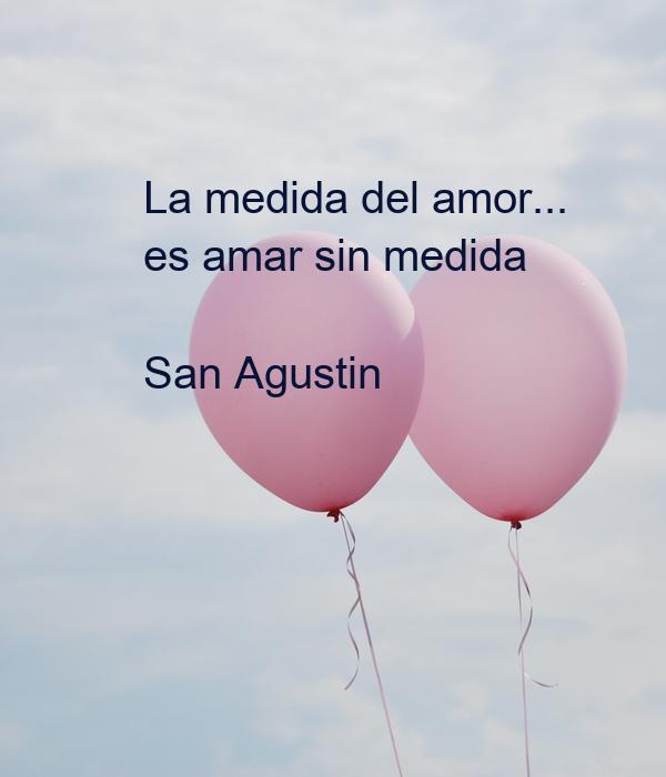 La medida del amor... es amar sin medida  San Agustin