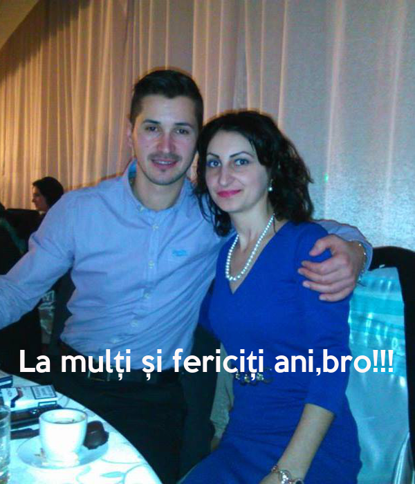 La mulți și fericiți ani,bro!!!