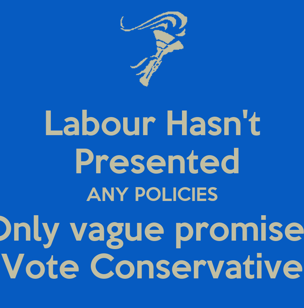 Labour Hasn't  Presented ANY POLICIES Only vague promises Vote Conservative