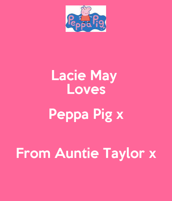 Lacie May  Loves Peppa Pig x  From Auntie Taylor x