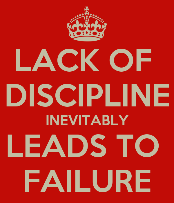 LACK OF  DISCIPLINE INEVITABLY LEADS TO  FAILURE