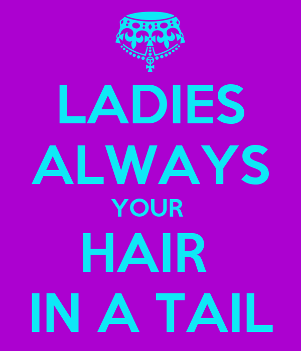 LADIES ALWAYS YOUR  HAIR  IN A TAIL