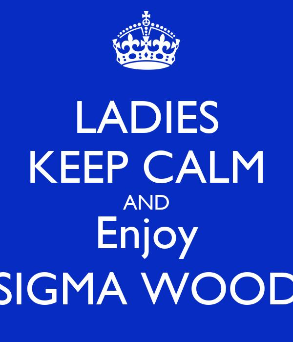 LADIES KEEP CALM AND Enjoy SIGMA WOOD