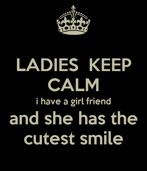 LADIES  KEEP CALM i have a girl friend and she has the cutest smile