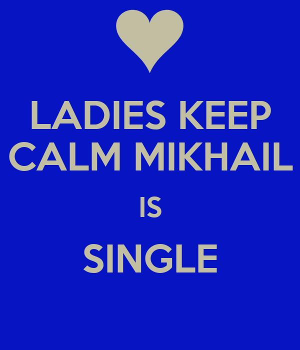 LADIES KEEP CALM MIKHAIL IS SINGLE