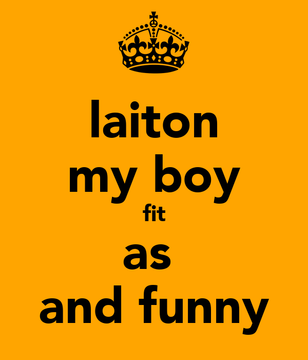 laiton my boy fit as  and funny