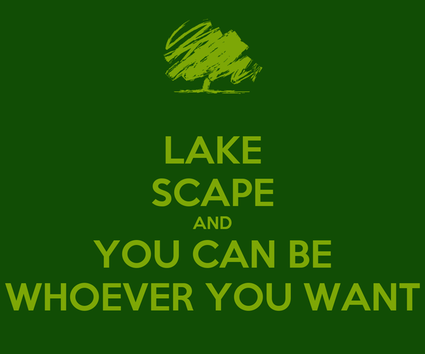 LAKE SCAPE AND YOU CAN BE WHOEVER YOU WANT