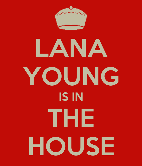LANA YOUNG IS IN THE HOUSE
