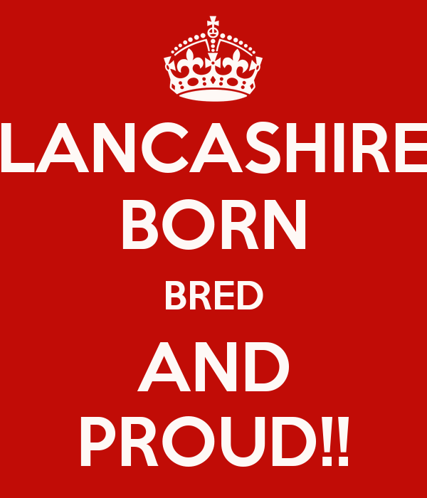 LANCASHIRE BORN BRED AND PROUD!!