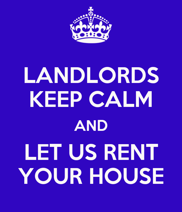 LANDLORDS KEEP CALM AND LET US RENT YOUR HOUSE